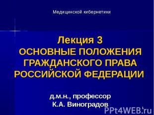 * Лекция 3 ОСНОВНЫЕ ПОЛОЖЕНИЯ ГРАЖДАНСКОГО ПРАВА РОССИЙСКОЙ ФЕДЕРАЦИИ д.м.н., пр