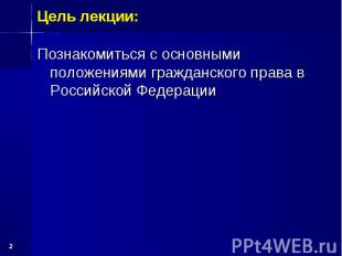 * Познакомиться с основными положениями гражданского права в Российской Федераци