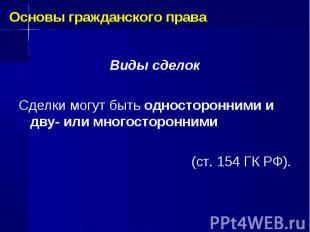 Виды сделок Сделки могут быть односторонними и дву- или многосторонними (ст. 154