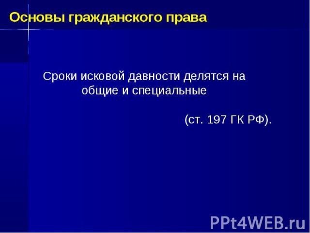 Основы гражданского права Сроки исковой давности делятся на общие и специальные (ст. 197 ГК РФ).