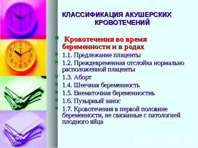 КЛАССИФИКАЦИЯ АКУШЕРСКИХ КРОВОТЕЧЕНИЙ Кровотечения во время беременности и в родах 1.1. Предлежание плаценты 1.2. Преждевременная отслойка нормально расположенной плаценты 1.3. Аборт 1.4. Шеечная беременность 1.5. Внематочная беременностиь 1.6. Пузы…