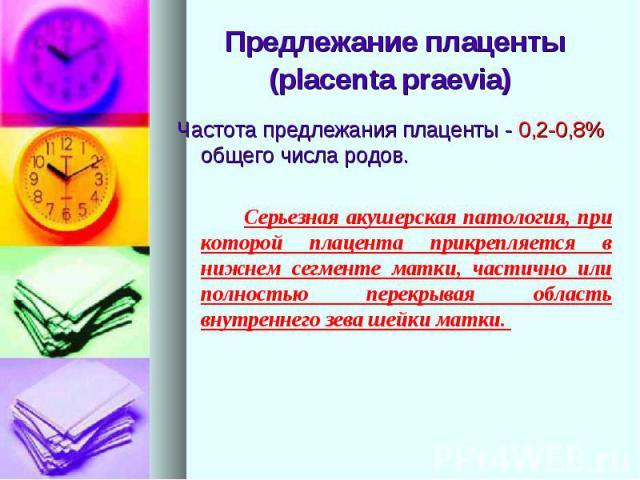 Предлежание плаценты (placenta praevia) Частота предлежания плаценты - 0,2-0,8% общего числа родов. Серьезная акушерская патология, при которой плацента прикрепляется в нижнем сегменте матки, частично или полностью перекрывая область внутреннего зев…