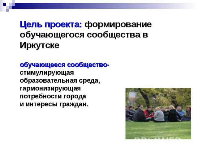 Цель проекта: формирование обучающегося сообщества в Иркутске обучающееся сообщество- стимулирующая образовательная среда, гармонизирующая потребности города и интересы граждан.