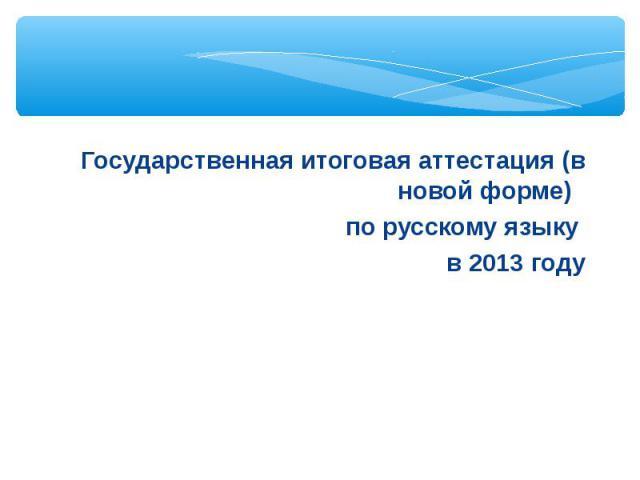 Государственная итоговая аттестация (в новой форме) по русскому языку в 2013 году