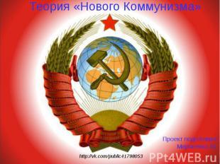 http://vk.com/public41798053 Теория «Нового Коммунизма» Проект подготовил: Мирон