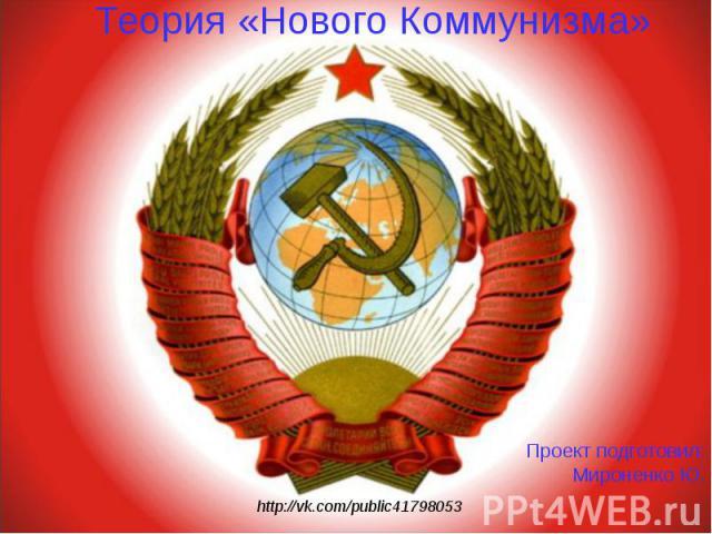 http://vk.com/public41798053 Теория «Нового Коммунизма» Проект подготовил: Мироненко Ю.