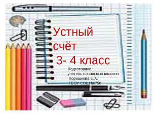 Устный счёт 3- 4 класс Подготовила : учитель начальных классов Порошкова Е.А. ГБ