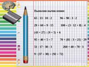 Выполни вычисления: 65 : 13 · 10 : 2 96 – 90 : 3 · 2 29 + 60 – 9 · 15 100 – (3 ·