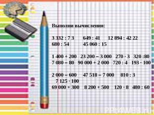 Выполни вычисления: 3 332 : 7 3 649 : 41 12 894 : 42 22 680 : 54 45 060 : 15 1 4