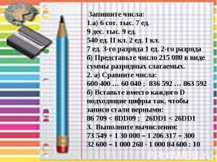 Запишите числа: 1.а) 6 сот. тыс. 7 ед. 9 дес. тыс. 9 ед. 540 ед. II кл. 2 ед. I