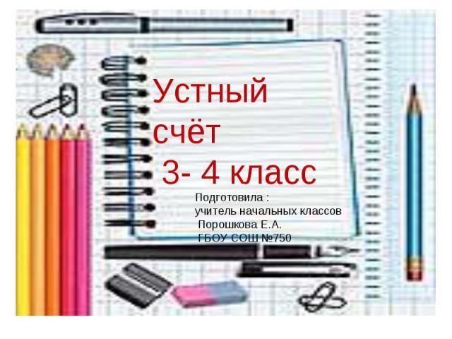 Устный счёт 3- 4 класс Подготовила : учитель начальных классов Порошкова Е.А. ГБОУ СОШ №750