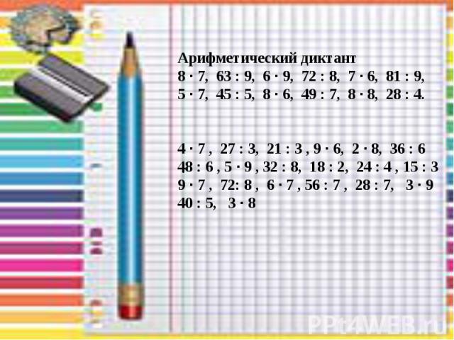 . Арифметический диктант 8 · 7, 63 : 9, 6 · 9, 72 : 8, 7 · 6, 81 : 9, 5 · 7, 45 : 5, 8 · 6, 49 : 7, 8 · 8, 28 : 4. 4 · 7 , 27 : 3, 21 : 3 , 9 · 6, 2 · 8, 36 : 6 48 : 6 , 5 · 9 , 32 : 8, 18 : 2, 24 : 4 , 15 : 3 9 · 7 , 72: 8 , 6 · 7 , 56 : 7 , 28 : 7…