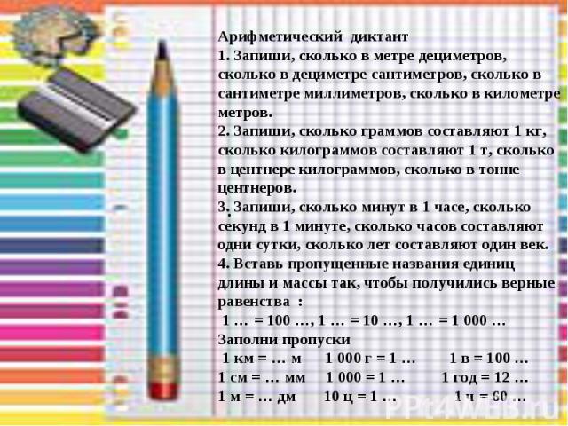 . Арифметический диктант 1. Запиши, сколько в метре дециметров, сколько в дециметре сантиметров, сколько в сантиметре миллиметров, сколько в километре метров. 2. Запиши, сколько граммов составляют 1 кг, сколько килограммов составляют 1 т, сколько в …