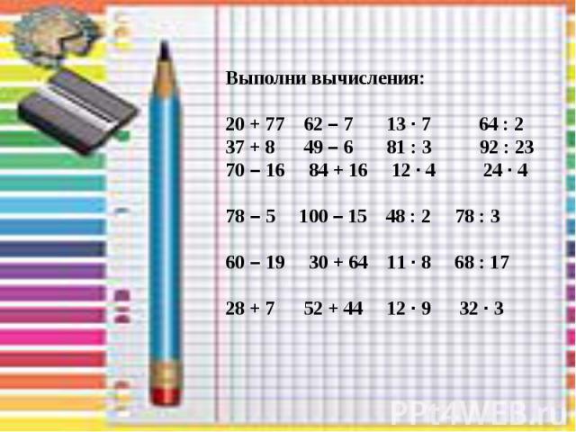 Выполни вычисления: 20 + 77 62 – 7 13 · 7 64 : 2 37 + 8 49 – 6 81 : 3 92 : 23 70 – 16 84 + 16 12 · 4 24 · 4 78 – 5 100 – 15 48 : 2 78 : 3 60 – 19 30 + 64 11 · 8 68 : 17 28 + 7 52 + 44 12 · 9 32 · 3