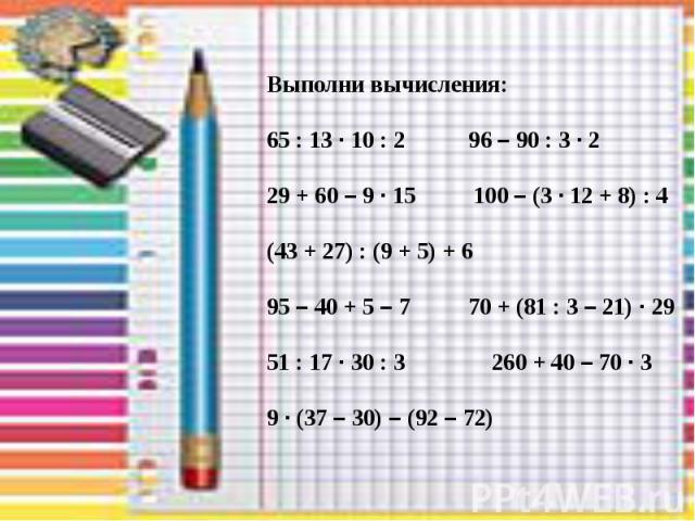 Выполни вычисления: 65 : 13 · 10 : 2 96 – 90 : 3 · 2 29 + 60 – 9 · 15 100 – (3 · 12 + 8) : 4 (43 + 27) : (9 + 5) + 6 95 – 40 + 5 – 7 70 + (81 : 3 – 21) · 29 51 : 17 · 30 : 3 260 + 40 – 70 · 3 9 · (37 – 30) – (92 – 72)