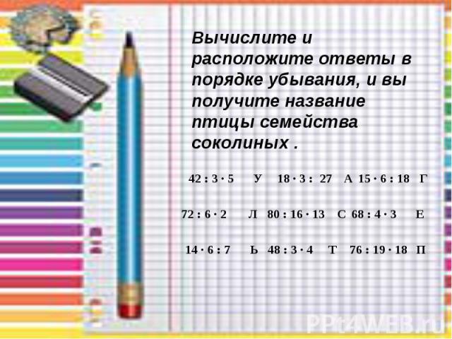 42 : 3 · 5 У 18 · 3 : 27 А 15 · 6 : 18 Г 72 : 6 · 2 Л 80 : 16 · 13 С 68 : 4 · 3 Е 14 · 6 : 7 Ь 48 : 3 · 4 Т 76 : 19 · 18 П Вычислите и расположите ответы в порядке убывания, и вы получите название птицы семейства соколиных .
