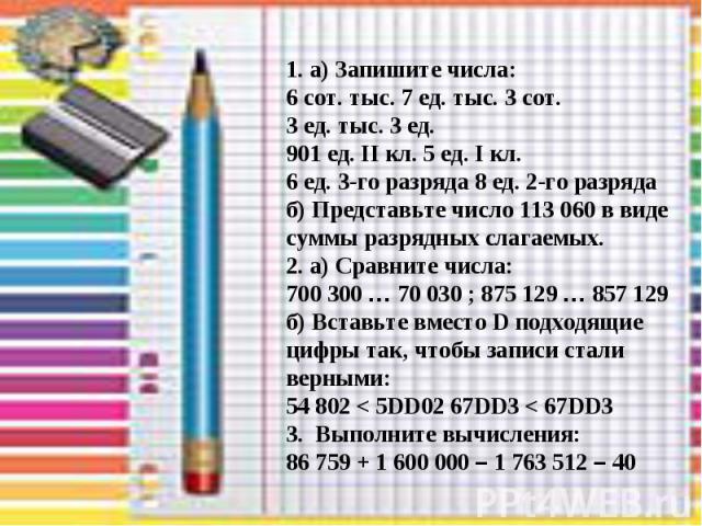1. а) Запишите числа: 6 сот. тыс. 7 ед. тыс. 3 сот. 3 ед. тыс. 3 ед. 901 ед. II кл. 5 ед. I кл. 6 ед. 3-го разряда 8 ед. 2-го разряда б) Представьте число 113 060 в виде суммы разрядных слагаемых. 2. а) Сравните числа: 700 300 … 70 030 ; 875 129 … 8…