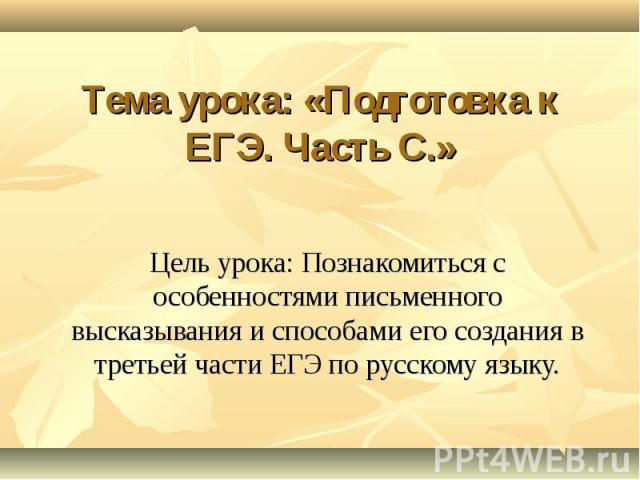 Тема урока: «Подготовка к ЕГЭ. Часть С.» Цель урока: Познакомиться с особенностями письменного высказывания и способами его создания в третьей части ЕГЭ по русскому языку.