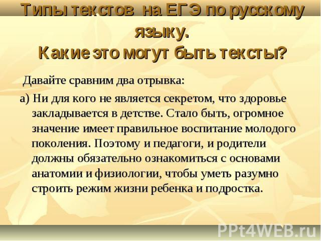 Типы текстов на ЕГЭ по русскому языку. Какие это могут быть тексты? Давайте сравним два отрывка: а) Ни для кого не является секретом, что здоровье закладывается в детстве. Стало быть, огромное значение имеет правильное воспитание молодого поколения.…