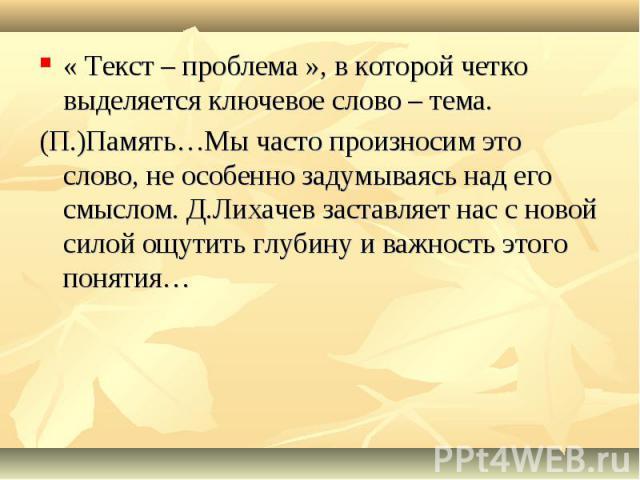 « Текст – проблема », в которой четко выделяется ключевое слово – тема. (П.)Память…Мы часто произносим это слово, не особенно задумываясь над его смыслом. Д.Лихачев заставляет нас с новой силой ощутить глубину и важность этого понятия…