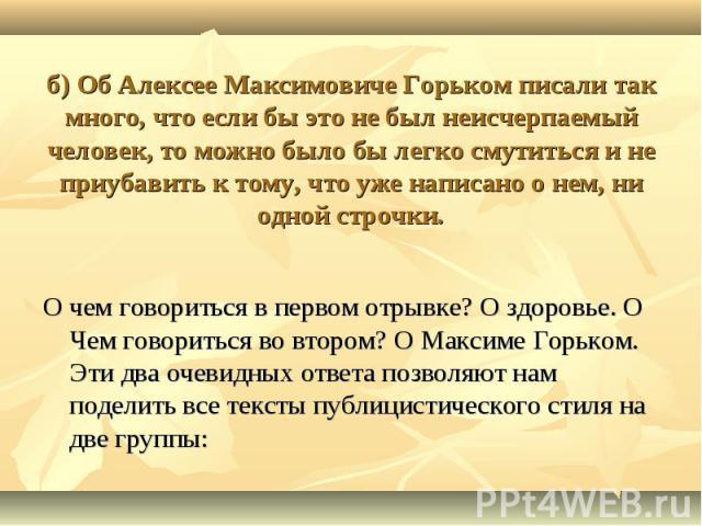 б) Об Алексее Максимовиче Горьком писали так много, что если бы это не был неисчерпаемый человек, то можно было бы легко смутиться и не приубавить к тому, что уже написано о нем, ни одной строчки. О чем говориться в первом отрывке? О здоровье. О Чем…