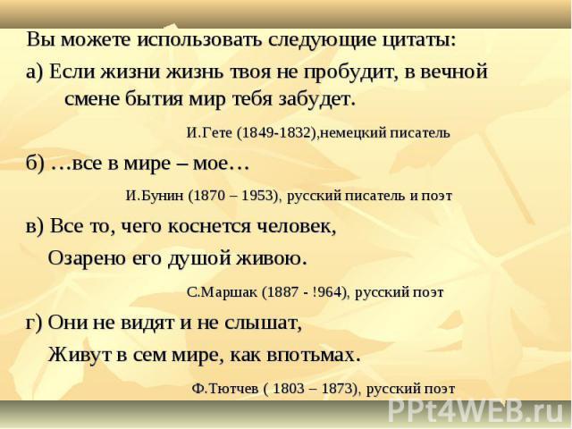 Вы можете использовать следующие цитаты: а) Если жизни жизнь твоя не пробудит, в вечной смене бытия мир тебя забудет. И.Гете (1849-1832),немецкий писатель б) …все в мире – мое… И.Бунин (1870 – 1953), русский писатель и поэт в) Все то, чего коснется …