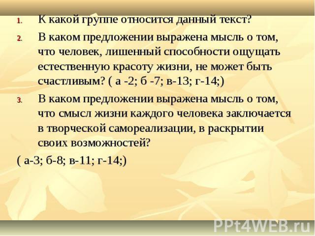 К какой группе относится данный текст? В каком предложении выражена мысль о том, что человек, лишенный способности ощущать естественную красоту жизни, не может быть счастливым? ( а -2; б -7; в-13; г-14;) В каком предложении выражена мысль о том, что…