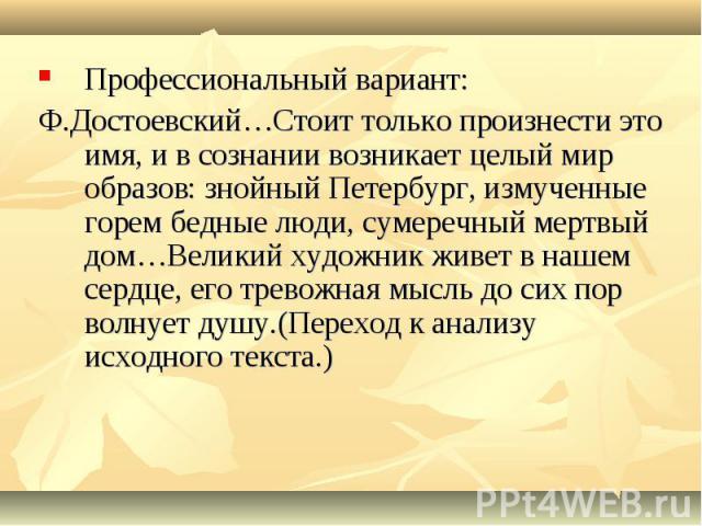 Профессиональный вариант: Ф.Достоевский…Стоит только произнести это имя, и в сознании возникает целый мир образов: знойный Петербург, измученные горем бедные люди, сумеречный мертвый дом…Великий художник живет в нашем сердце, его тревожная мысль до …