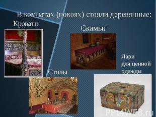 В комнатах (покоях) стояли деревянные: Кровати Скамьи Столы Лари для ценной одеж