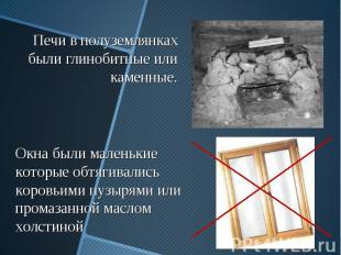 Печи в полуземлянках были глинобитные или каменные. Окна были маленькие которые