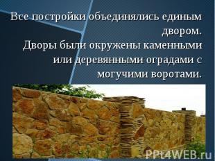 Все постройки объединялись единым двором. Дворы были окружены каменными или дере
