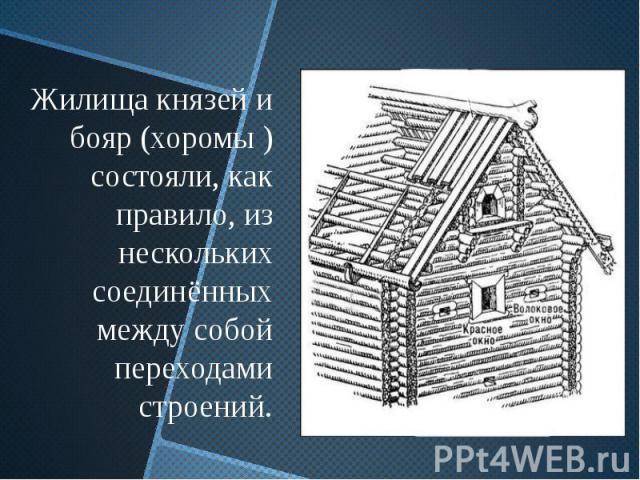 Жилища князей и бояр (хоромы ) состояли, как правило, из нескольких соединённых между собой переходами строений.