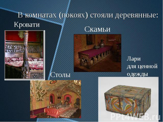 В комнатах (покоях) стояли деревянные: Кровати Скамьи Столы Лари для ценной одежды