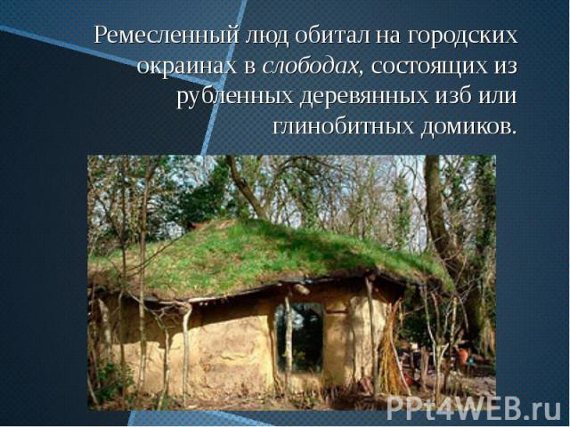 Ремесленный люд обитал на городских окраинах в слободах, состоящих из рубленных деревянных изб или глинобитных домиков.