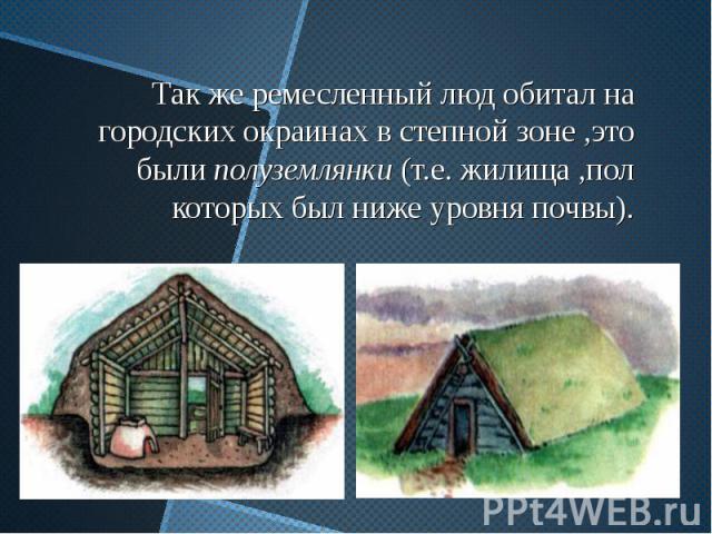 Так же ремесленный люд обитал на городских окраинах в степной зоне ,это были полуземлянки (т.е. жилища ,пол которых был ниже уровня почвы).