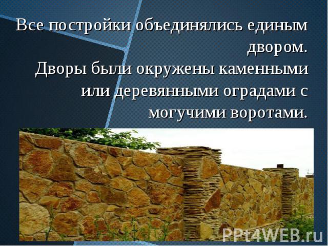 Все постройки объединялись единым двором. Дворы были окружены каменными или деревянными оградами с могучими воротами.
