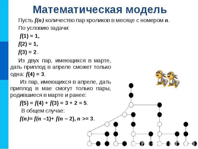 Математическая модель Пусть f(n) количество пар кроликов в месяце с номером n. По условию задачи: f(1) = 1, f(2) = 1, f(3) = 2. Из двух пар, имеющихся в марте, дать приплод в апреле сможет только одна: f(4) = 3. Из пар, имеющихся в апреле, дать прип…