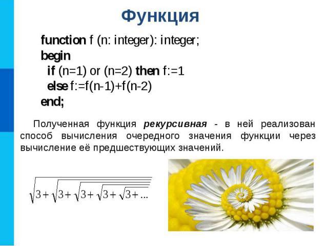 Функция function f (n: integer): integer;begin if (n=1) or (n=2) then f:=1 else f:=f(n-1)+f(n-2)end; Полученная функция рекурсивная - в ней реализован способ вычисления очередного значения функции через вычисление её предшествующих значений.