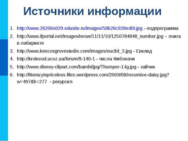 Источники информации http://www.26206s029.edusite.ru/images/58b26c928ed0t.jpg - подпрограмма http://www.ifportal.net/images/news/11/11/10/1250784848_number.jpg - поиск в лабиринте http://www.kencosgrovestudio.com/images/euclid_3.jpg - Евклид http://…