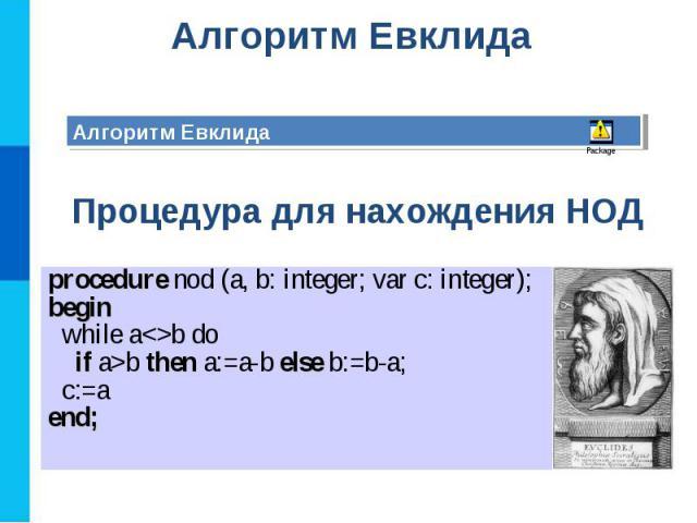 Алгоритм Евклида Алгоритм Евклида Процедура для нахождения НОД procedure nod (a, b: integer; var c: integer);begin while ab do if a>b then a:=a-b else b:=b-a; c:=aend;