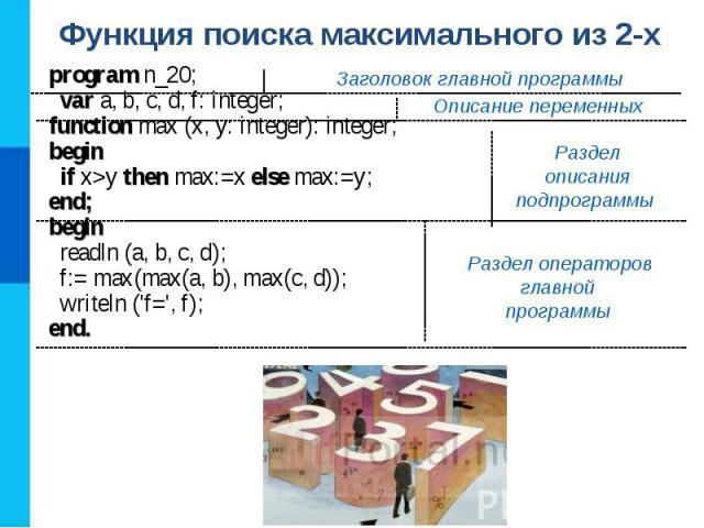 Функция поиска максимального из 2-х program n_20; var a, b, c, d, f: integer;function max (x, y: integer): integer;begin if x>y then max:=x else max:=y;end;begin readln (a, b, c, d); f:= max(max(a, b), max(c, d)); writeln (\'f=\', f);end. Заголовок …