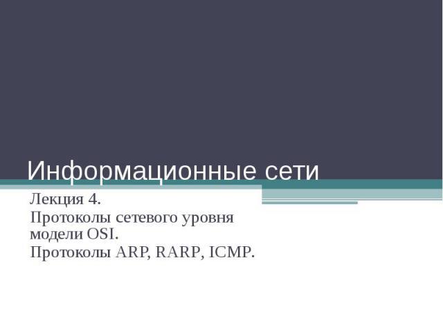 Информационные сети Лекция 4. Протоколы сетевого уровня модели OSI. Протоколы ARP, RARP, ICMP.