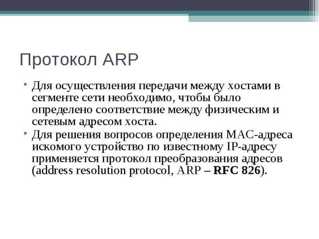Протокол ARP Для осуществления передачи между хостами в сегменте сети необходимо, чтобы было определено соответствие между физическим и сетевым адресом хоста. Для решения вопросов определения MAC-адреса искомого устройство по известному IP-адресу пр…
