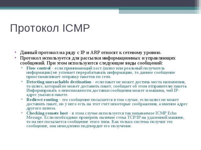 Протокол ICMP Данный протокол на ряду с IP и ARP относят к сетевому уровню. Протокол используется для рассылки информационных и управляющих сообщений. При этом используются следующие виды сообщений: Flow control - если принимающий хост (шлюз или реа…