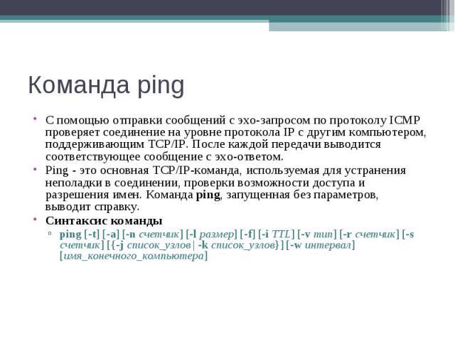 Команда ping С помощью отправки сообщений с эхо-запросом по протоколу ICMP проверяет соединение на уровне протокола IP с другим компьютером, поддерживающим TCP/IP. После каждой передачи выводится соответствующее сообщение с эхо-ответом. Ping - это о…