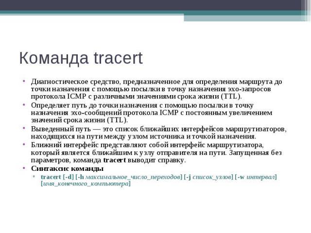 Команда tracert Диагностическое средство, предназначенное для определения маршрута до точки назначения с помощью посылки в точку назначения эхо-запросов протокола ICMP с различными значениями срока жизни (TTL). Определяет путь до точки назначения с …