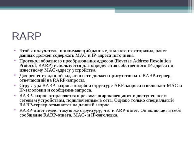 RARP Чтобы получатель, принимающий данные, знал кто их отправил, пакет данных должен содержать MAC и IP-адреса источника. Протокол обратного преобразования адресов (Reverse Address Resolution Protocol, RARP) используется для определения собственного…