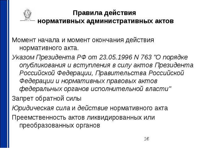 Правила действия нормативных административных актов Момент начала и момент окончания действия нормативного акта. Указом Президента РФ от 23.05.1996 N 763 \