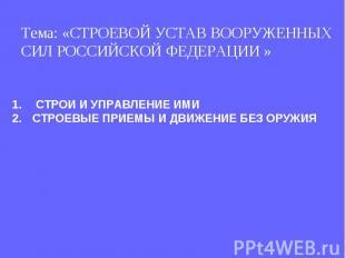 Тема: «СТРОЕВОЙ УСТАВ ВООРУЖЕННЫХ СИЛ РОССИЙСКОЙ ФЕДЕРАЦИИ » СТРОИ И УПРАВЛЕНИЕ
