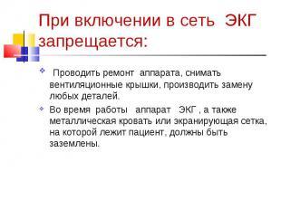 При включении в сеть ЭКГ запрещается: Проводить ремонт аппарата, снимать вентиля